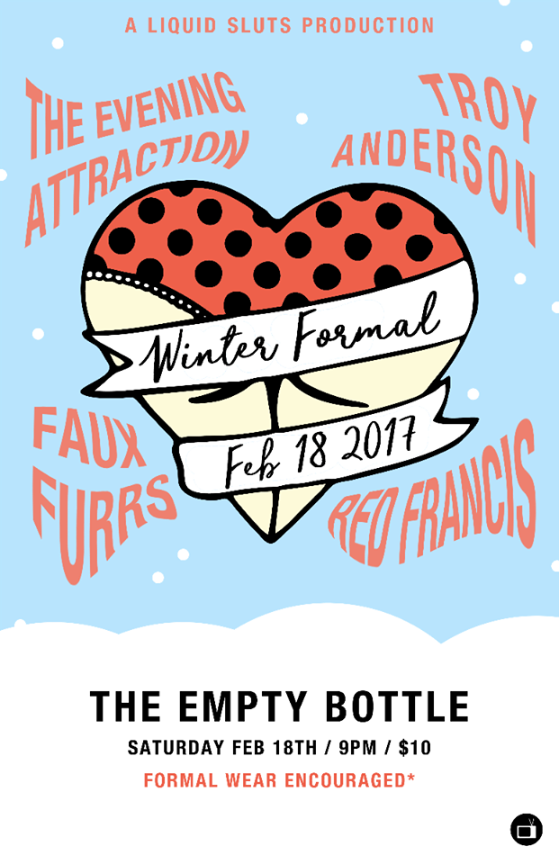 Winter Formal 2017 @ Empty Bottle featuring Troy Anderson / The Evening Attraction / Red Francis / Faux Furrs